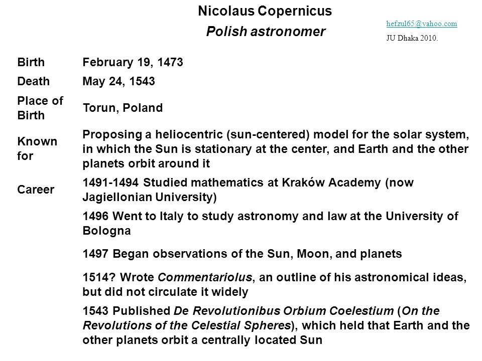 Nicolaus Copernicus Polish astronomer BirthFebruary 19, 1473 DeathMay 24, 1543 Place of Birth Torun, Poland Known for Proposing a heliocentric (sun-ce
