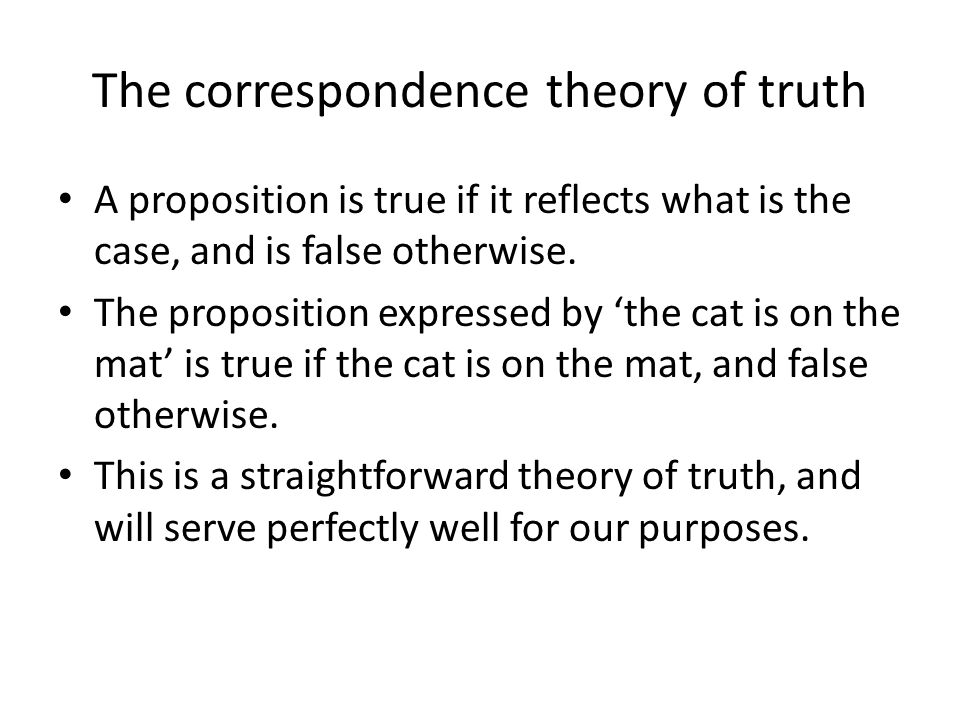 The correspondence theory of truth A proposition is true if it reflects what is the case, and is false otherwise.