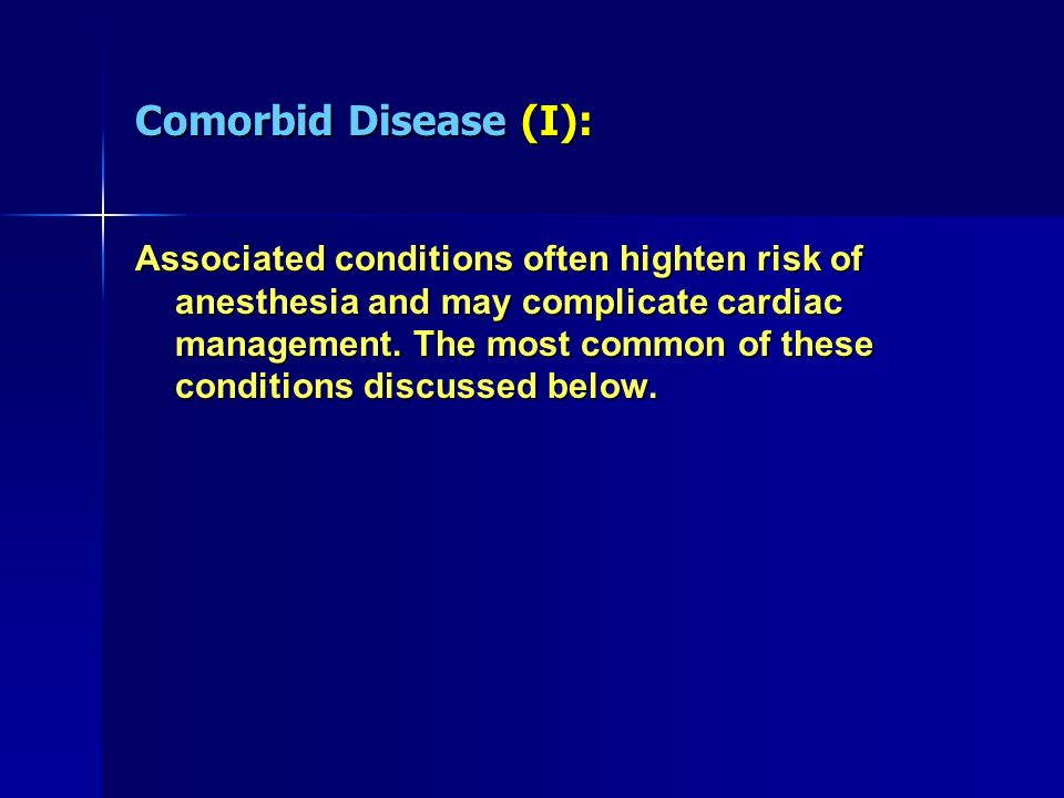Comorbid Disease (I): Associated conditions often highten risk of anesthesia and may complicate cardiac management. The most common of these condition