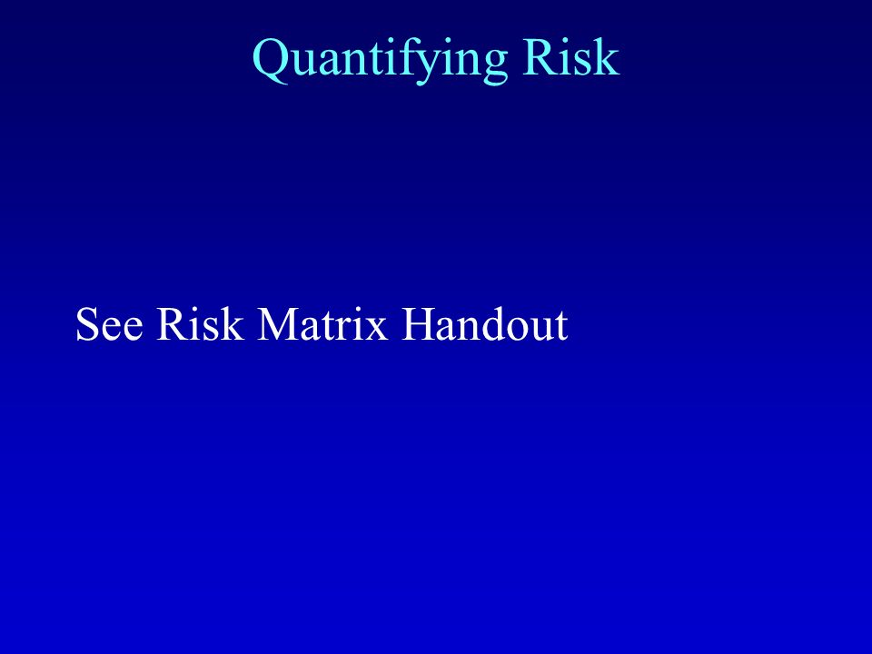 Quantifying Risk See Risk Matrix Handout