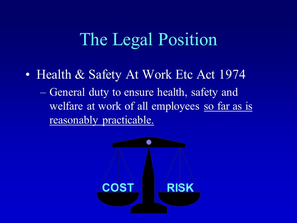 RISK COST The Legal Position Health & Safety At Work Etc Act 1974 –General duty to ensure health, safety and welfare at work of all employees so far as is reasonably practicable.