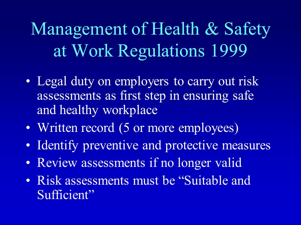 Management of Health & Safety at Work Regulations 1999 Legal duty on employers to carry out risk assessments as first step in ensuring safe and healthy workplace Written record (5 or more employees) Identify preventive and protective measures Review assessments if no longer valid Risk assessments must be Suitable and Sufficient