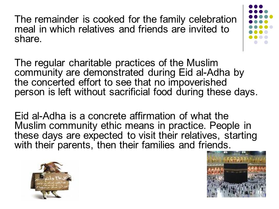 The remainder is cooked for the family celebration meal in which relatives and friends are invited to share. The regular charitable practices of the M