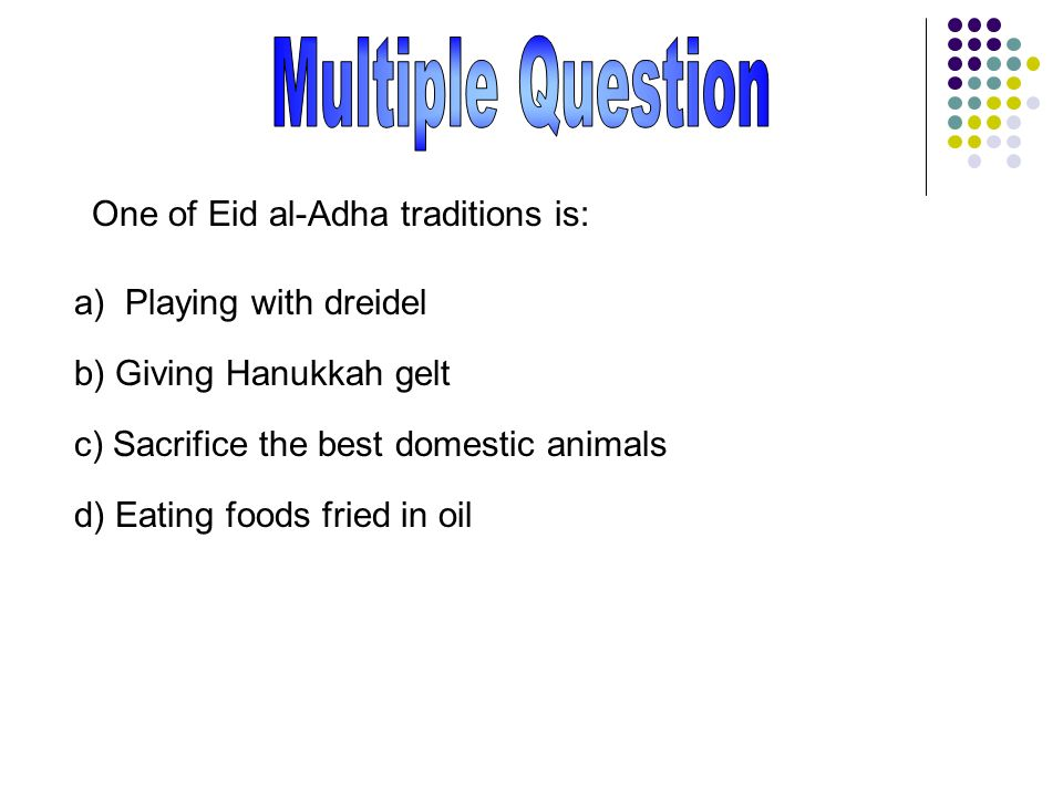 One of Eid al-Adha traditions is: a) Playing with dreidel b) Giving Hanukkah gelt c) Sacrifice the best domestic animals d) Eating foods fried in oil