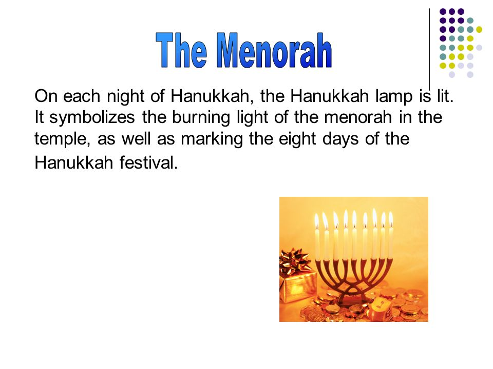 On each night of Hanukkah, the Hanukkah lamp is lit. It symbolizes the burning light of the menorah in the temple, as well as marking the eight days o
