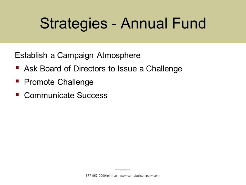 877-957-0000 toll-free ~ www.campbellcompany.com Strategies - Annual Fund Establish a Campaign Atmosphere Ask Board of Directors to Issue a Challenge Promote Challenge Communicate Success