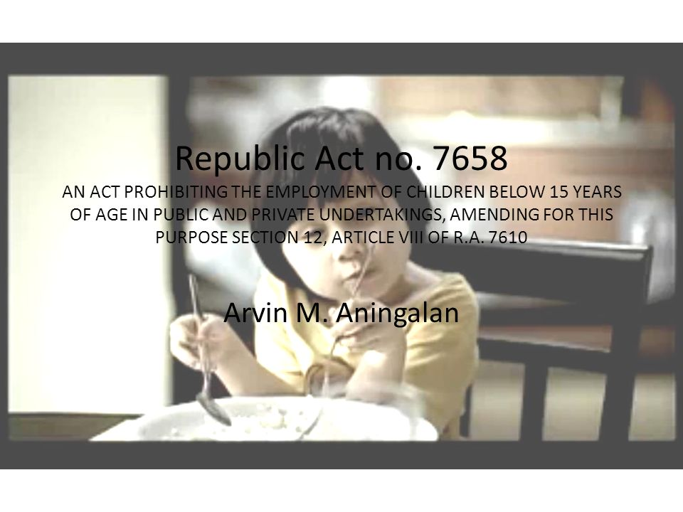 Republic Act no. 7658 AN ACT PROHIBITING THE EMPLOYMENT OF CHILDREN BELOW 15 YEARS OF AGE IN PUBLIC AND PRIVATE UNDERTAKINGS, AMENDING FOR THIS PURPOS