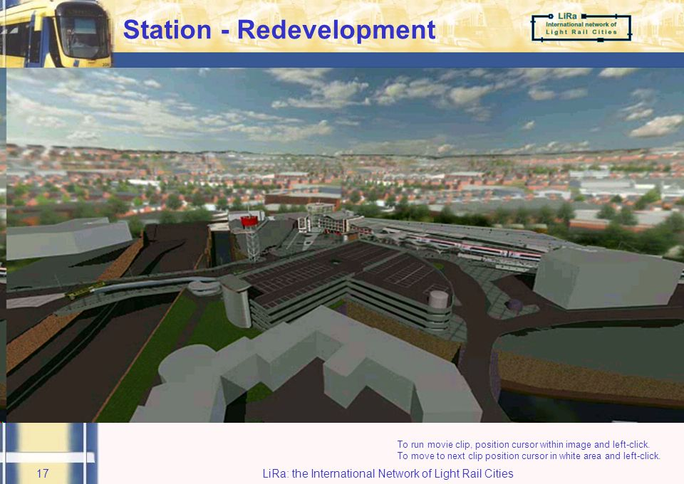 LiRa: the International Network of Light Rail Cities16 Railway Station 2 parallel options being pursued:- –Do minimum - £3.5m - funded –Redevelopment - £20.0m - not yet funded Decision on which option is to be implemented must be made by March 2006
