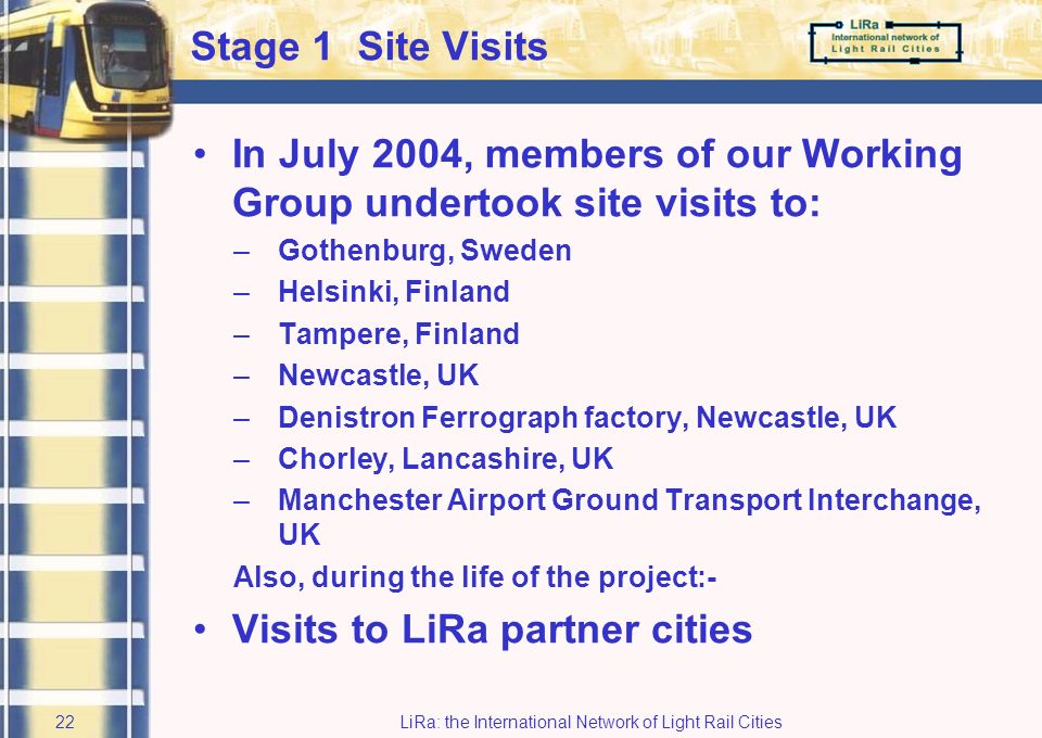 LiRa: the International Network of Light Rail Cities21 Case Study Work Plan Consultant appointed –Atkins Transport Systems Stage 1 –review of best practice Stage 2 –Determination of the information requirements of users and operators Stage 3 –Design and development stage Stage 4 –Outputs and effectiveness test