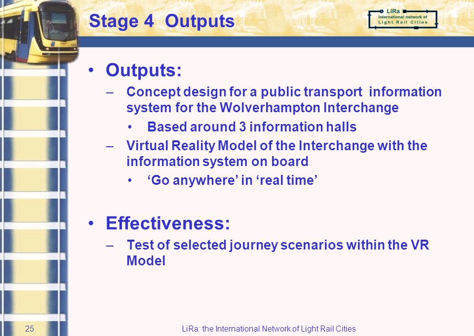 LiRa: the International Network of Light Rail Cities24 Stage 3 Development Incorporating: –Developing physical domain features –European wide best practice –User requirements based on data from site audits and focus groups –Technical advice from market leaders in equipment manufacture Requirement: –State of the art –Future ready, adaptable and expandable Platform: –Virtual reality model