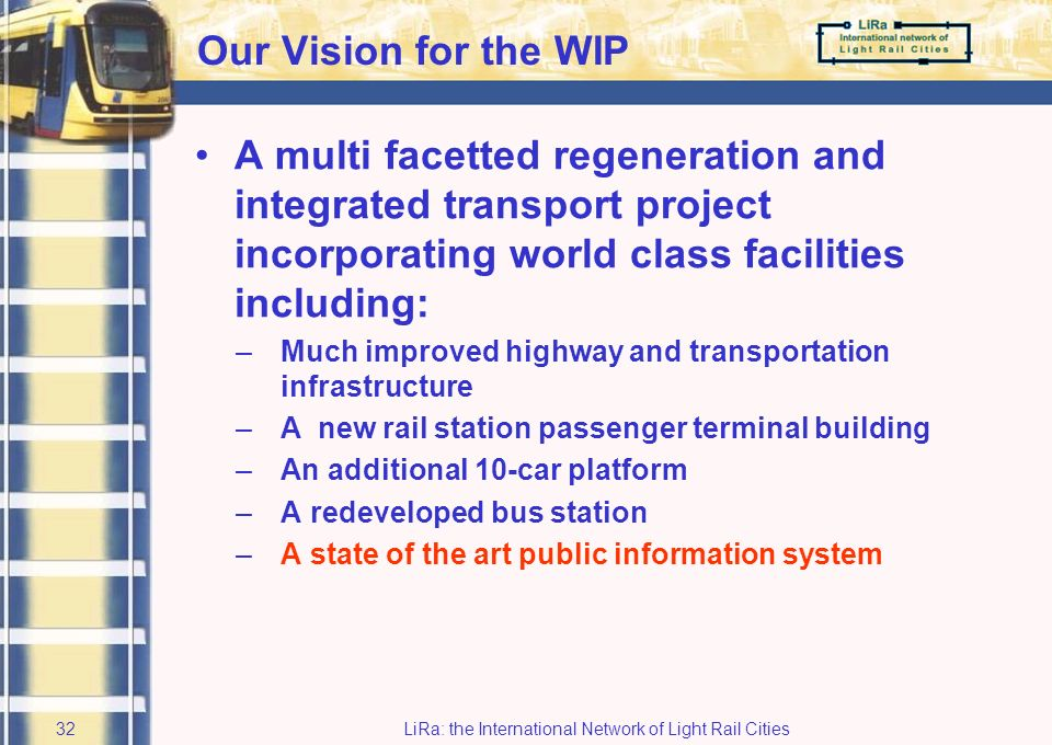 LiRa: the International Network of Light Rail Cities31 The European Dimension LiRa 2 has enabled conceptual domain issues to be considered at the same time as those in the physical domain Best practice reviews have included visits to continental European cities We have greatly valued the input from LiRa colleagues to our project LiRa 2 has enabled an exchange of information on a range of light rail issues
