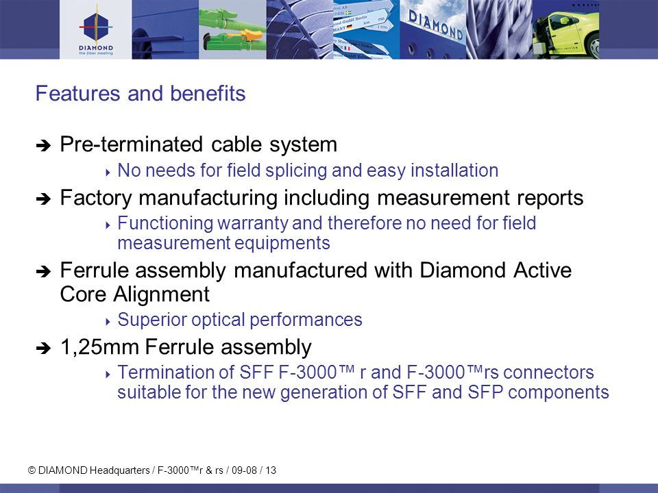 © DIAMOND Headquarters / F-3000r & rs / 09-08 / 13 Features and benefits Pre-terminated cable system No needs for field splicing and easy installation Factory manufacturing including measurement reports Functioning warranty and therefore no need for field measurement equipments Ferrule assembly manufactured with Diamond Active Core Alignment Superior optical performances 1,25mm Ferrule assembly Termination of SFF F-3000 r and F-3000rs connectors suitable for the new generation of SFF and SFP components