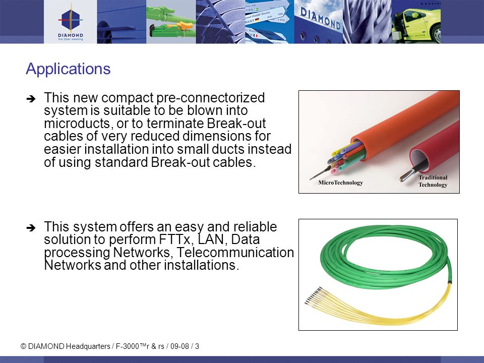 © DIAMOND Headquarters / F-3000r & rs / 09-08 / 3 Applications This new compact pre-connectorized system is suitable to be blown into microducts, or t