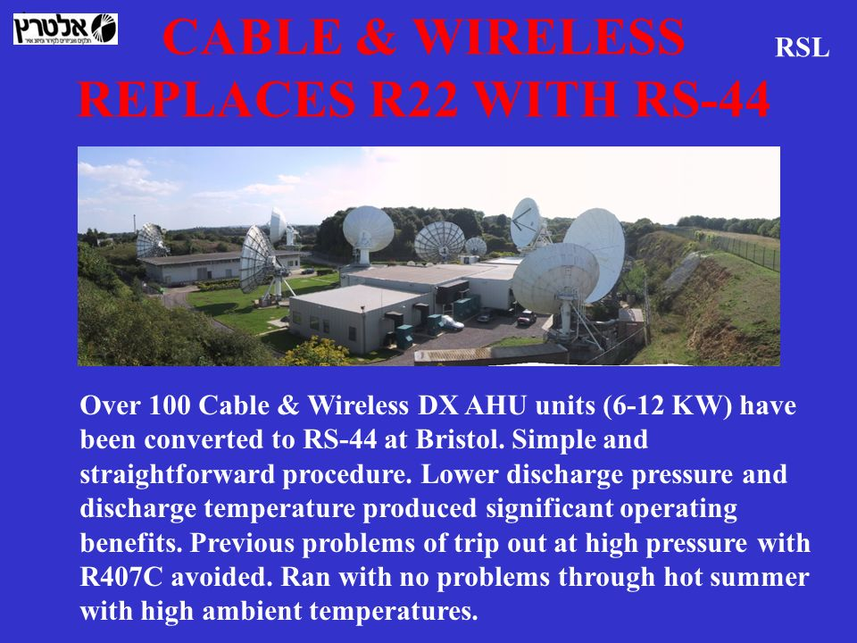 CABLE & WIRELESS REPLACES R22 WITH RS-44 RSL Over 100 Cable & Wireless DX AHU units (6-12 KW) have been converted to RS-44 at Bristol. Simple and stra