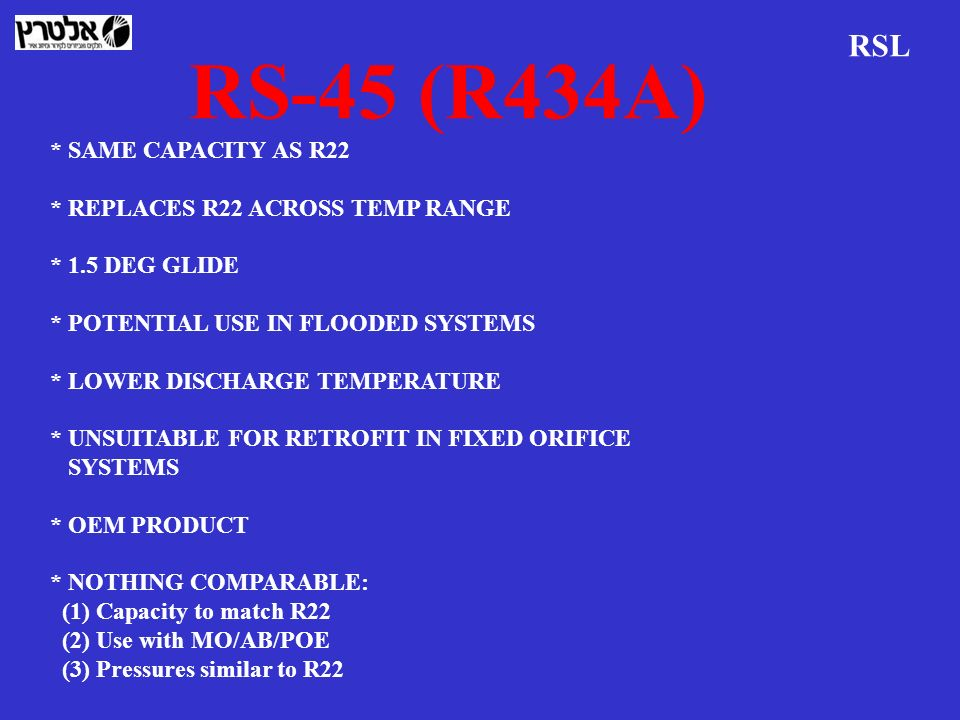 RS-45 (R434A) RSL * SAME CAPACITY AS R22 * REPLACES R22 ACROSS TEMP RANGE * 1.5 DEG GLIDE * POTENTIAL USE IN FLOODED SYSTEMS * LOWER DISCHARGE TEMPERA