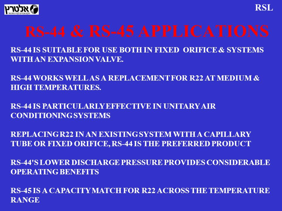 RS-44 & RS-45 APPLICATIONS RS-44 IS SUITABLE FOR USE BOTH IN FIXED ORIFICE & SYSTEMS WITH AN EXPANSION VALVE. RS-44 WORKS WELL AS A REPLACEMENT FOR R2