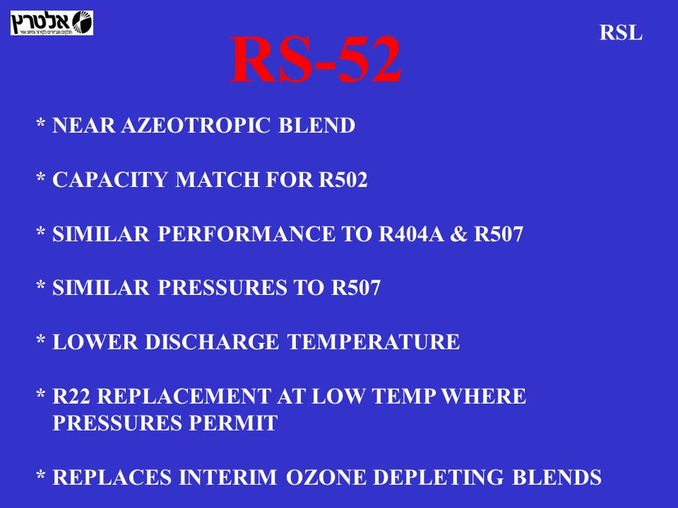 RS-52 RSL * NEAR AZEOTROPIC BLEND * CAPACITY MATCH FOR R502 * SIMILAR PERFORMANCE TO R404A & R507 * SIMILAR PRESSURES TO R507 * LOWER DISCHARGE TEMPER