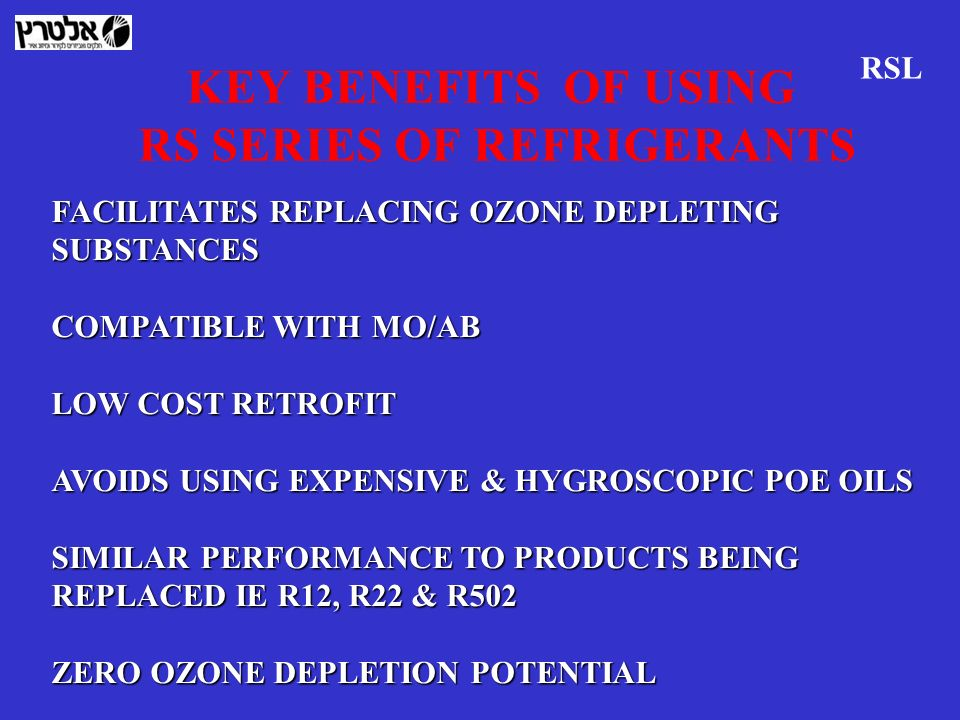 KEY BENEFITS OF USING RS SERIES OF REFRIGERANTS FACILITATES REPLACING OZONE DEPLETING SUBSTANCES COMPATIBLE WITH MO/AB LOW COST RETROFIT AVOIDS USING