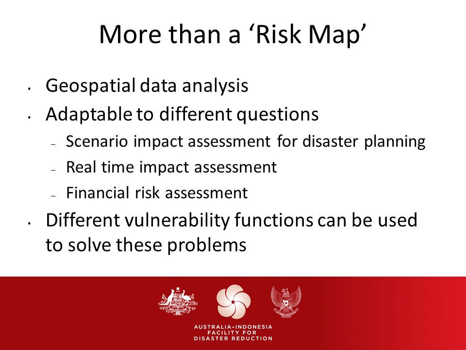 More than a Risk Map Geospatial data analysis Adaptable to different questions – Scenario impact assessment for disaster planning – Real time impact assessment – Financial risk assessment Different vulnerability functions can be used to solve these problems