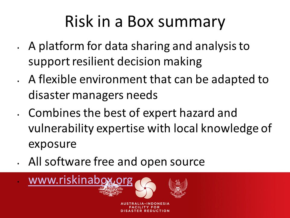 Risk in a Box summary A platform for data sharing and analysis to support resilient decision making A flexible environment that can be adapted to disaster managers needs Combines the best of expert hazard and vulnerability expertise with local knowledge of exposure All software free and open source