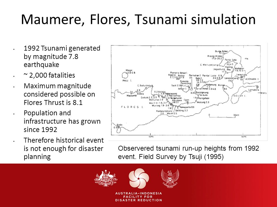 Maumere, Flores, Tsunami simulation 1992 Tsunami generated by magnitude 7.8 earthquake ~ 2,000 fatalities Maximum magnitude considered possible on Flores Thrust is 8.1 Population and infrastructure has grown since 1992 Therefore historical event is not enough for disaster planning Observered tsunami run-up heights from 1992 event.