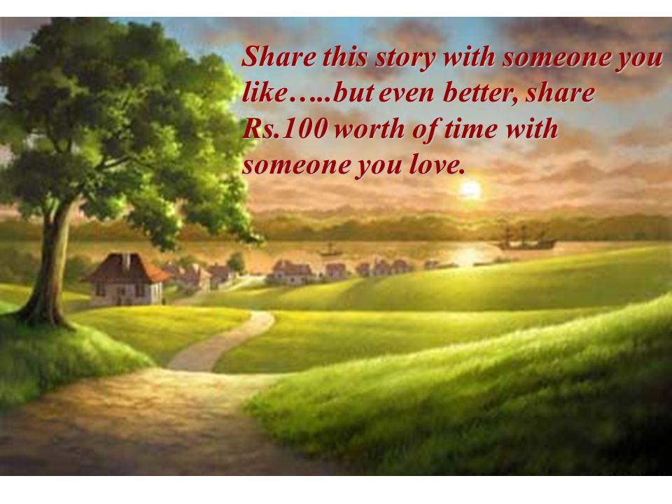 Share this story with someone you like…..but even better, share Rs.100 worth of time with someone you love.