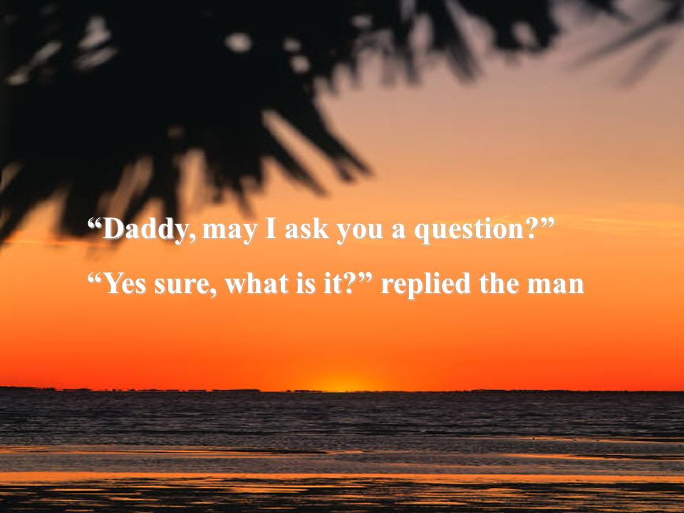 Daddy, may I ask you a question? Yes sure, what is it? replied the man