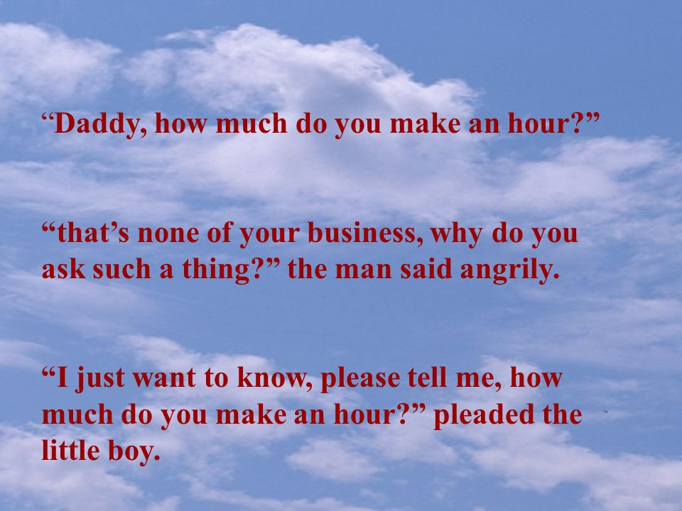 Daddy, how much do you make an hour.thats none of your business, why do you ask such a thing.