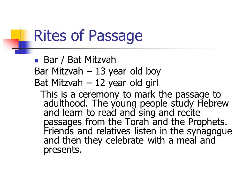 Rites of Passage Bar / Bat Mitzvah Bar Mitzvah – 13 year old boy Bat Mitzvah – 12 year old girl This is a ceremony to mark the passage to adulthood. T