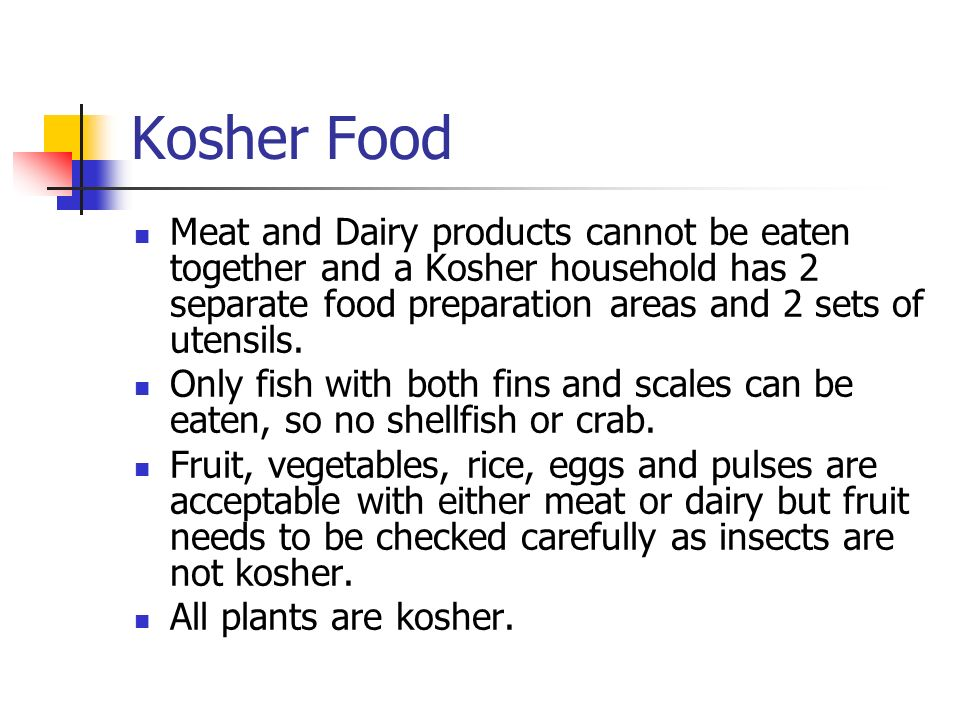 Kosher Food Meat and Dairy products cannot be eaten together and a Kosher household has 2 separate food preparation areas and 2 sets of utensils. Only