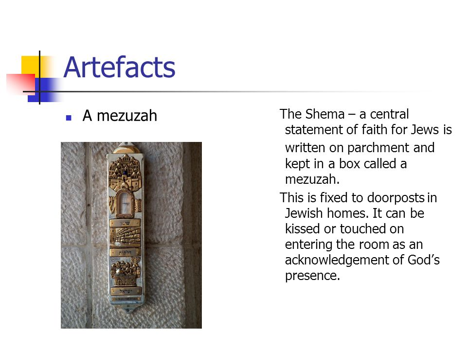 Artefacts A mezuzah The Shema – a central statement of faith for Jews is written on parchment and kept in a box called a mezuzah. This is fixed to doo