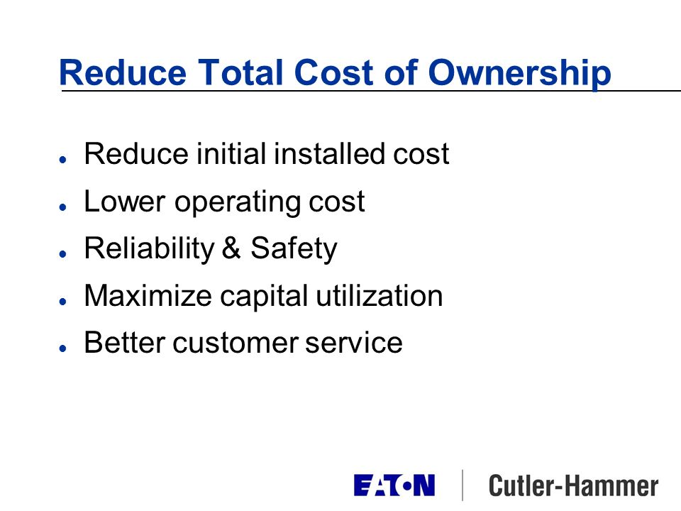 Reduce Total Cost of Ownership l Reduce initial installed cost l Lower operating cost l Reliability & Safety l Maximize capital utilization l Better customer service