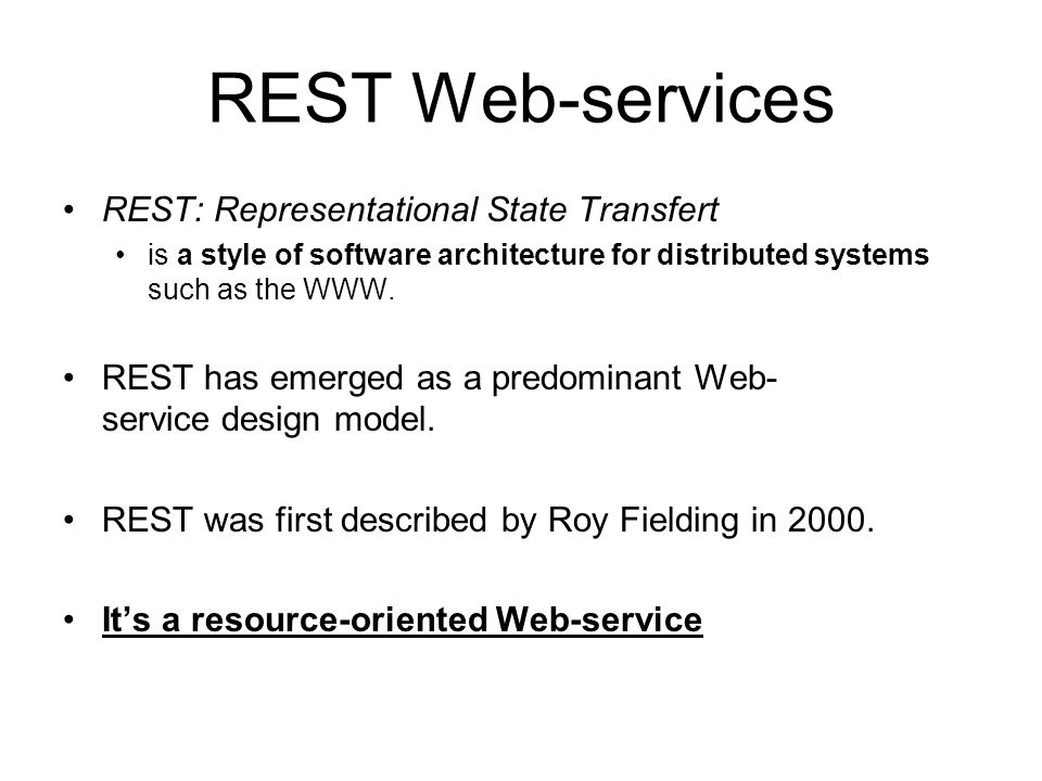 REST Web-services REST: Representational State Transfert is a style of software architecture for distributed systems such as the WWW. REST has emerged