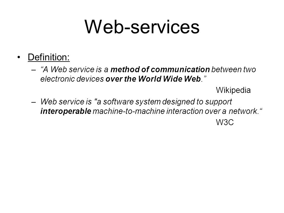 Web-services Definition: –A Web service is a method of communication between two electronic devices over the World Wide Web. Wikipedia –Web service is