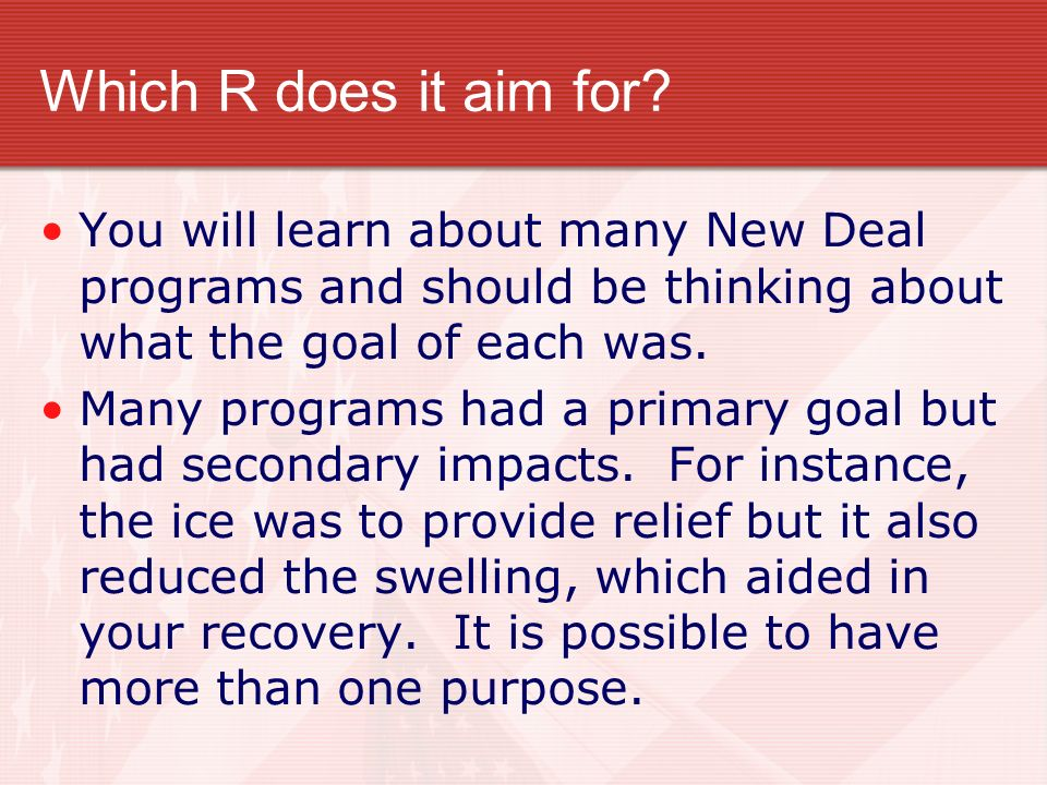 Which R does it aim for? You will learn about many New Deal programs and should be thinking about what the goal of each was. Many programs had a prima