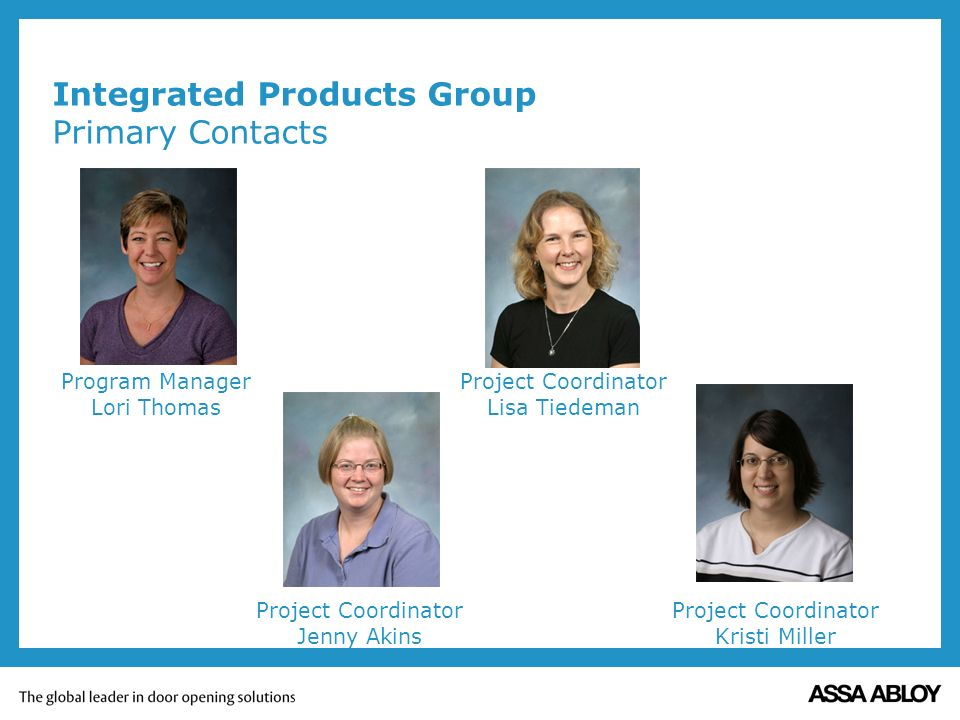 Integrated Products Group Primary Contacts Program Manager Lori Thomas Project Coordinator Lisa Tiedeman Project Coordinator Kristi Miller Project Coordinator Jenny Akins
