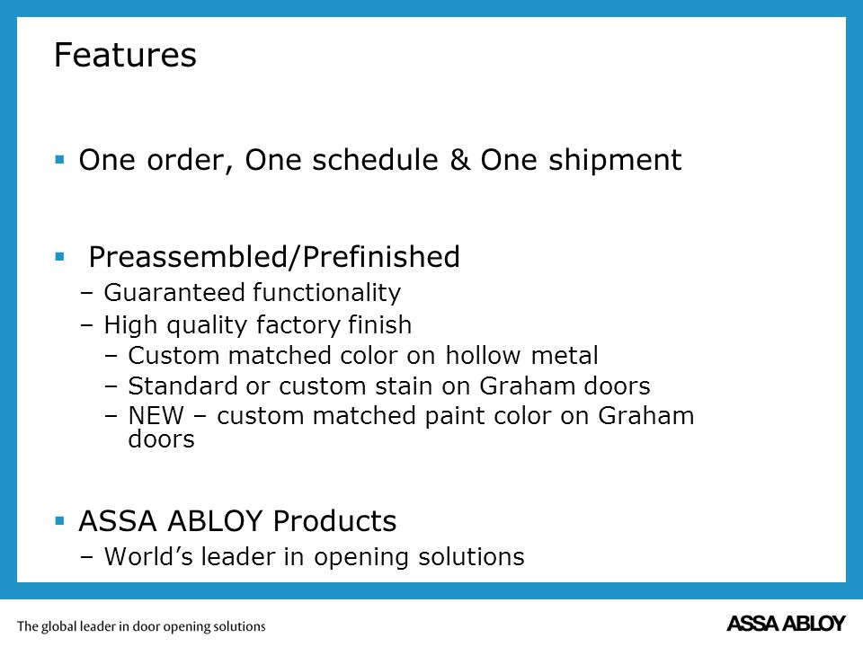 Features One order, One schedule & One shipment Preassembled/Prefinished –Guaranteed functionality –High quality factory finish –Custom matched color on hollow metal –Standard or custom stain on Graham doors –NEW – custom matched paint color on Graham doors ASSA ABLOY Products –Worlds leader in opening solutions