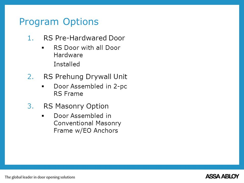 Program Options 1.RS Pre-Hardwared Door RS Door with all Door Hardware Installed 2.RS Prehung Drywall Unit Door Assembled in 2-pc RS Frame 3.RS Masonry Option Door Assembled in Conventional Masonry Frame w/EO Anchors