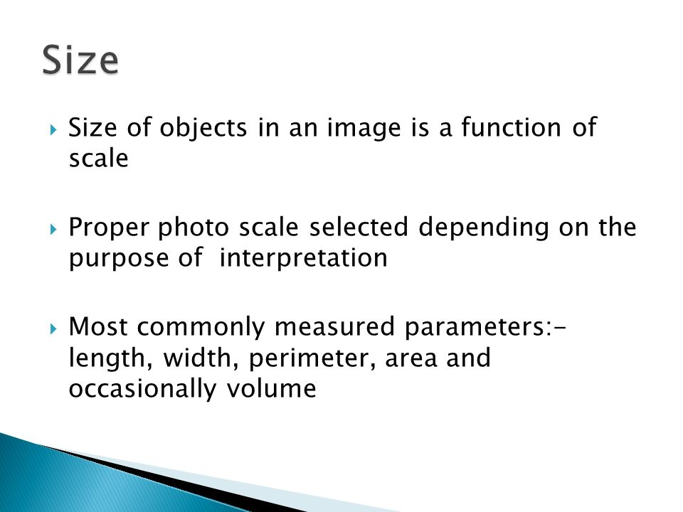 Size of objects in an image is a function of scale Proper photo scale selected depending on the purpose of interpretation Most commonly measured param