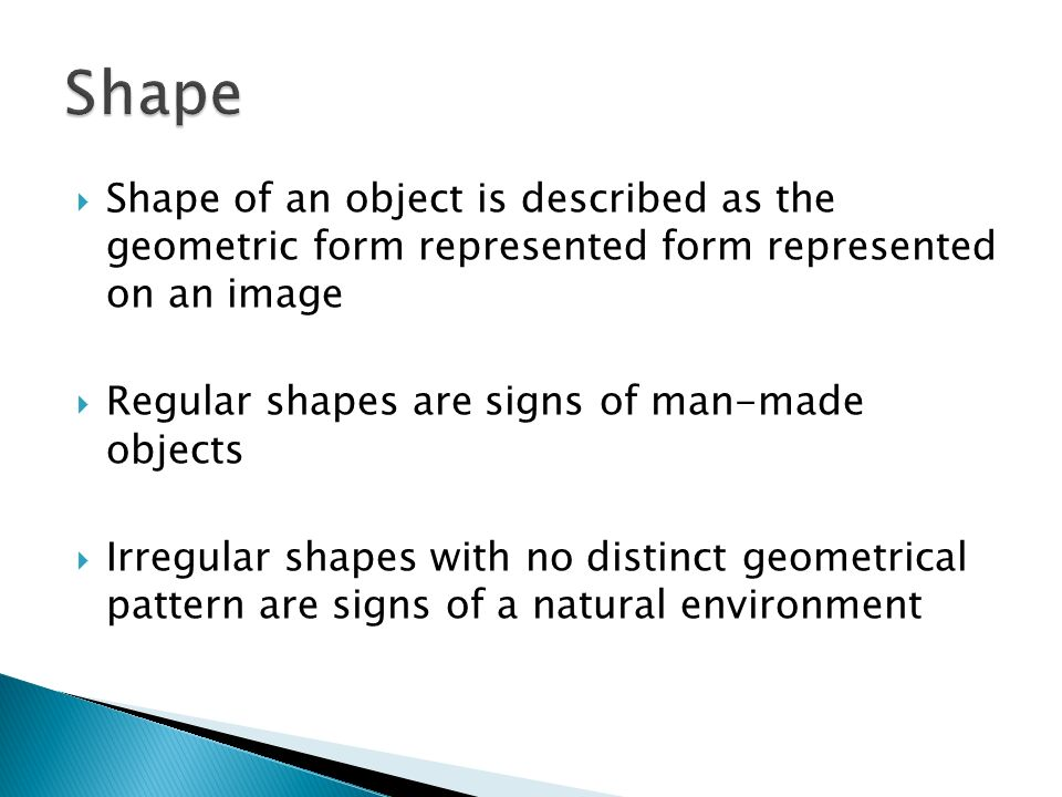 Shape of an object is described as the geometric form represented form represented on an image Regular shapes are signs of man-made objects Irregular