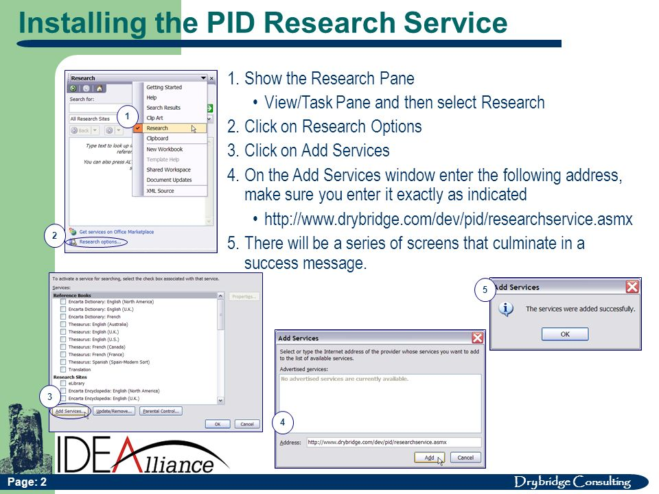 Drybridge Consulting Page: 2 Installing the PID Research Service 1 2 3 4 1.Show the Research Pane View/Task Pane and then select Research 2.Click on Research Options 3.Click on Add Services 4.On the Add Services window enter the following address, make sure you enter it exactly as indicated http://www.drybridge.com/dev/pid/researchservice.asmx 5.There will be a series of screens that culminate in a success message.