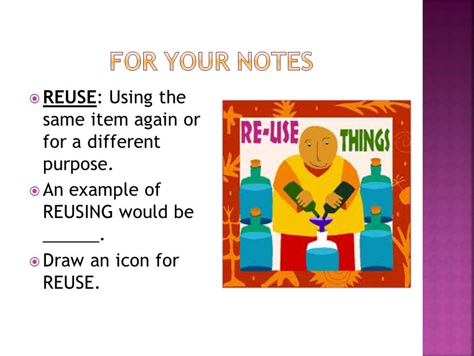 REUSE: Using the same item again or for a different purpose.