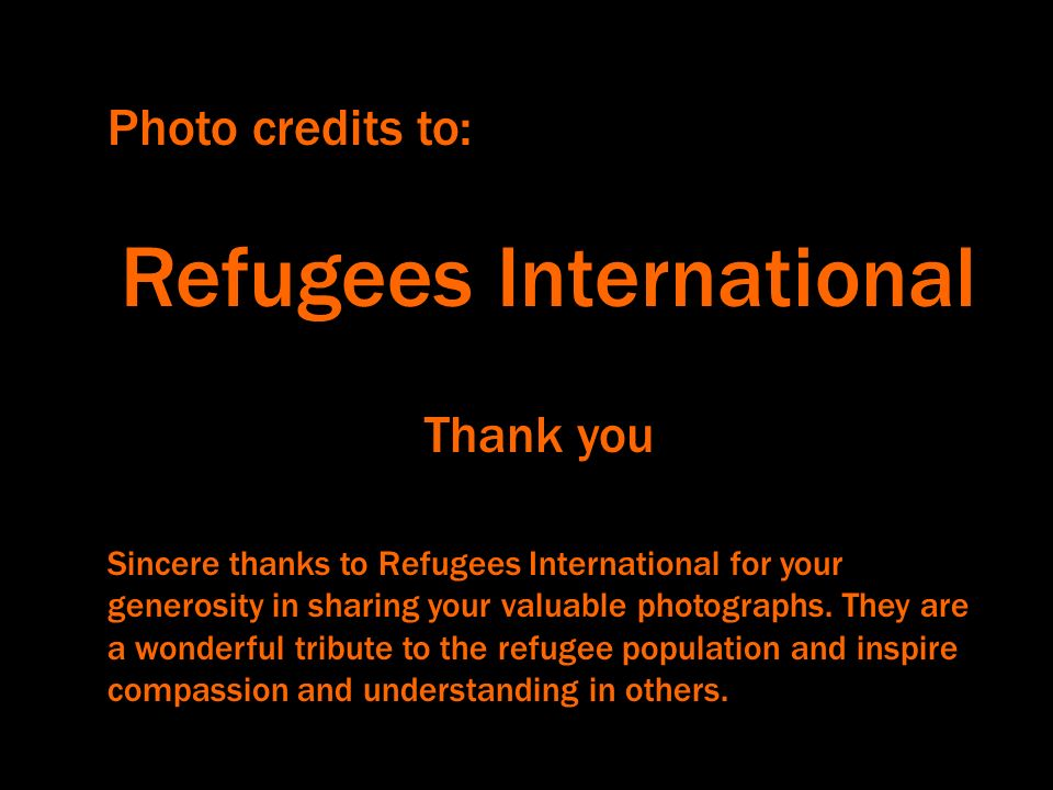 Photo credits to: Refugees International Sincere thanks to Refugees International for your generosity in sharing your valuable photographs.