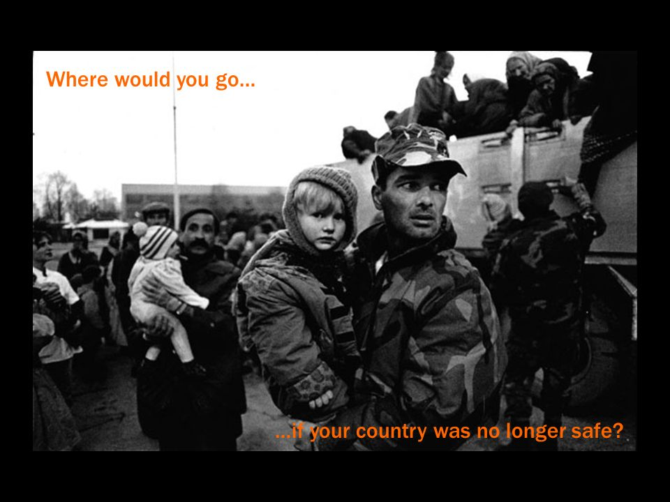Where would you go… …if your country was no longer safe?