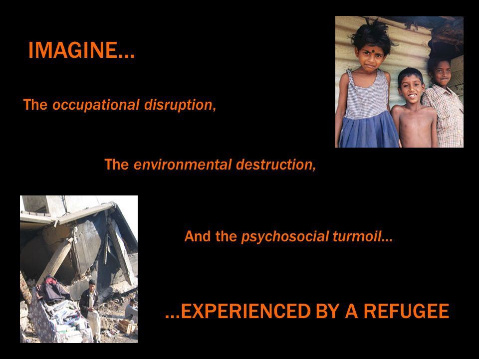 The occupational disruption, IMAGINE… The environmental destruction, And the psychosocial turmoil… …EXPERIENCED BY A REFUGEE