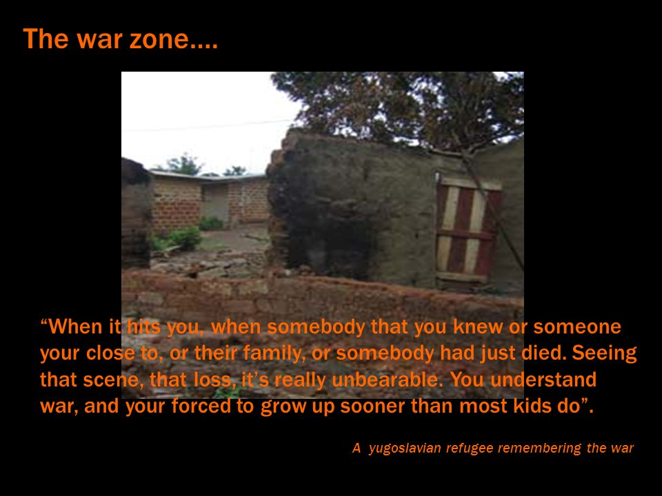 The war zone…. When it hits you, when somebody that you knew or someone your close to, or their family, or somebody had just died. Seeing that scene,