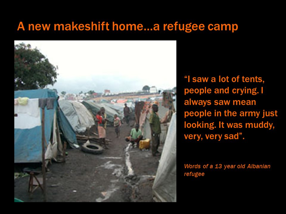 A new makeshift home…a refugee camp I saw a lot of tents, people and crying. I always saw mean people in the army just looking. It was muddy, very, ve