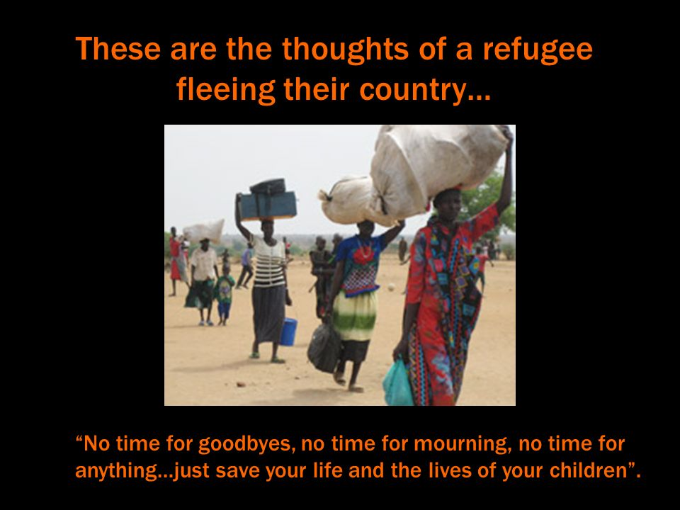 These are the thoughts of a refugee fleeing their country… No time for goodbyes, no time for mourning, no time for anything…just save your life and the lives of your children.