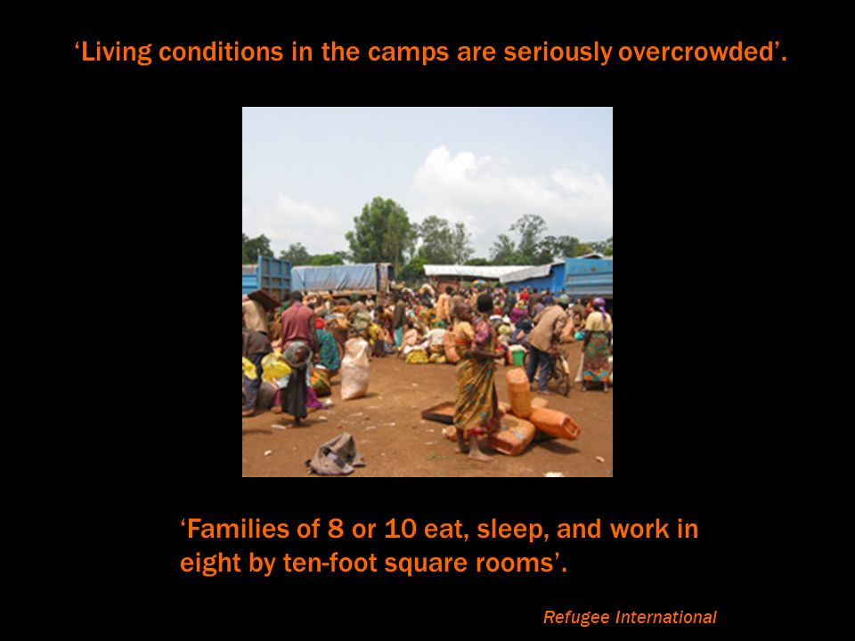Living conditions in the camps are seriously overcrowded. Families of 8 or 10 eat, sleep, and work in eight by ten-foot square rooms. Refugee Internat