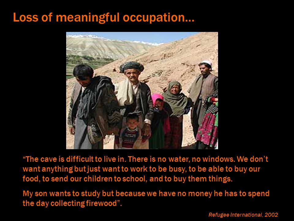 Loss of meaningful occupation… Living i The cave is difficult to live in. There is no water, no windows. We dont want anything but just want to work t